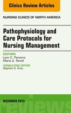 Pathophysiology and Care Protocols for Nursing Management, An Issue of Nursing Clinics, E-Book by Lynn C. Parsons, Ph.D., RN, NEA-BC