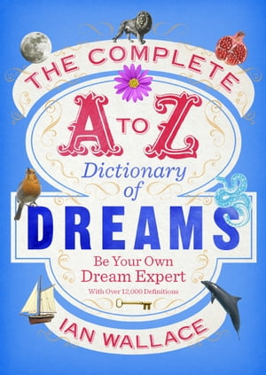 The Complete A to Z Dictionary of Dreams Be Your Own Dream Expert