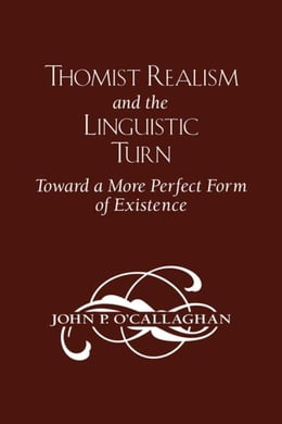 Book Thomist Realism and the Linguistic Turn: Toward a More Perfect Form of Existence by O'Callaghan, John P.