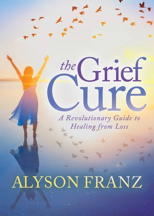 The Grief Cure: A Revolutionary Guide to Healing from Loss