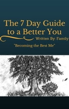 """The 7 Day Guide to a Better You: """"Becoming a Better Me"""" by Written By: Family"""