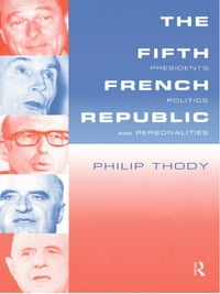 The Fifth French Republic: Presidents, Politics and Personalities: A Study of French Political…