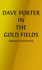 Dave Porter In The Gold Fields (Illustrated): or, The Search For The Landslide Mine by Edward Stratemeyer