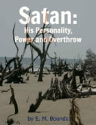 Satan: His Personality, Power and Overthrow by E. M. Bounds