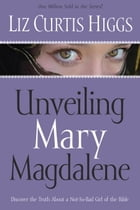 Unveiling Mary Magdalene: Discover the Truth About a Not-So-Bad Girl of the Bible by Liz Curtis Higgs