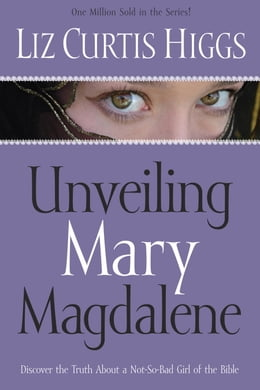 Book Unveiling Mary Magdalene: Discover the Truth About a Not-So-Bad Girl of the Bible by Liz Curtis Higgs