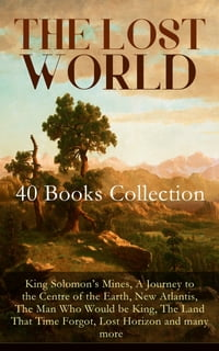 THE LOST WORLD - 40 Books Collection: King Solomon's Mines, A Journey to the Centre of the Earth…