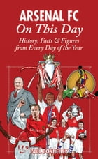 Arsenal FC On This Day: History, Facts & Figures from Every Day of the Year by Paul Donnelley