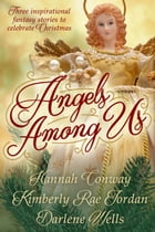 Angels Among Us: Three Inspirational Fantasy Stories to Celebrate Christmas by Hannah Conway