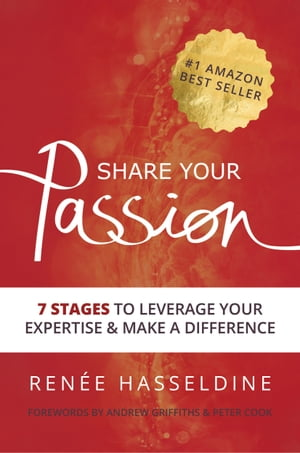 Share Your Passion: 7 Stages To Leverage Your Expertise And Make A Difference by Renee Hasseldine