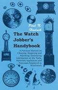 The Watch Jobber's Handybook - A Practical Manual on Cleaning, Repairing and Adjusting: Embracing Information on the Tools, Materials Appliances and Processes Employed in Watchwork photo