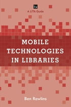 Mobile Technologies in Libraries: A LITA Guide by Ben Rawlins