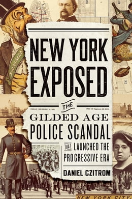 Book New York Exposed: The Gilded Age Police Scandal that Launched the Progressive Era by Daniel Czitrom