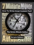 How To Write Great Content Fast!: The Seven-Minute Author by Larry Chambers
