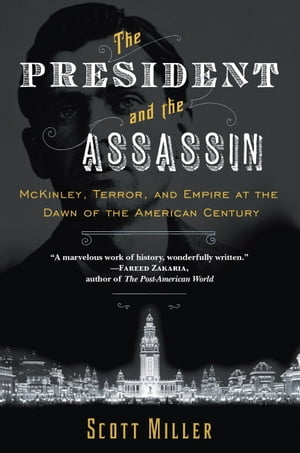 The President and the Assassin McKinley,  Terror,  and Empire at the Dawn of the American Century