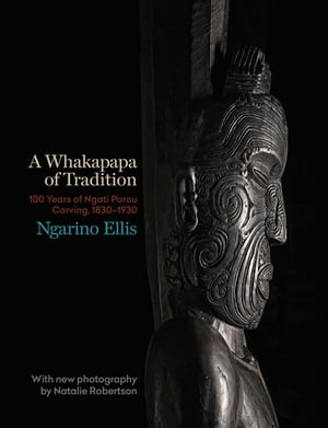 A Whakapapa of Tradition: One Hundred Years of Ngati Porou Carving,  1830-1930