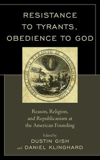Resistance to Tyrants, Obedience to God: Reason, Religion, and Republicanism at the American…