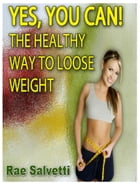 Yes, You Can! The Healthy Way To Loose Weight by Rae Salvetti