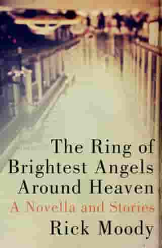 The Ring of Brightest Angels Around Heaven: A Novella and Stories by Rick Moody