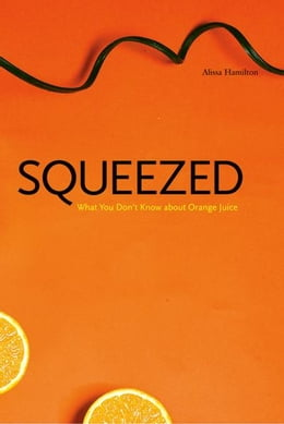 Book Squeezed: What You Don't Know About Orange Juice by Alissa Hamilton