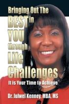Bringing Out the Best in You Through Life Challenges: It Is Your Time to Achieve by Dr. Julwel Kenney