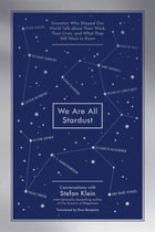 We Are All Stardust: Scientists Who Shaped Our World Talk about Their Work, Their Lives, and What…