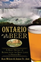 Ontario Beer: A Heady History of Brewing from the Great Lakes to Hudson Bay by Alan McLeod