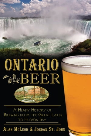 Ontario Beer A Heady History of Brewing from the Great Lakes to Hudson Bay