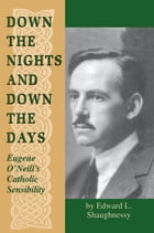 Down the Nights and Down the Days: Eugene O'Neill's Catholic Sensibility by Edward L. Shaughnessy