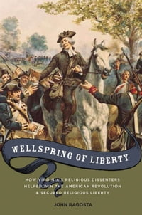 Wellspring Of Liberty : How Virginia's Religious Dissenters Helped Win The American Revolution And…