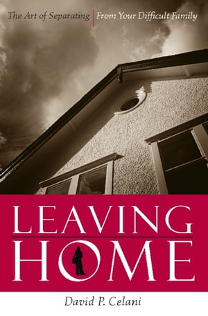 Leaving Home The Art of Separating From Your Difficult Family