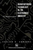 Manufacturing Technology in the Electronics Industry: An introduction by P. Edwards