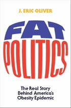Fat Politics: The Real Story behind America's Obesity Epidemic by J. Eric Oliver