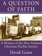 A Question of Faith: A History of the New Zealand Christian Pacifist Society by David Grant