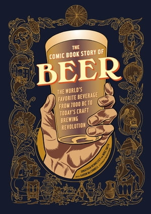 The Comic Book Story of Beer The World's Favorite Beverage from 7000 BC to Today's Craft Brewing Revolution