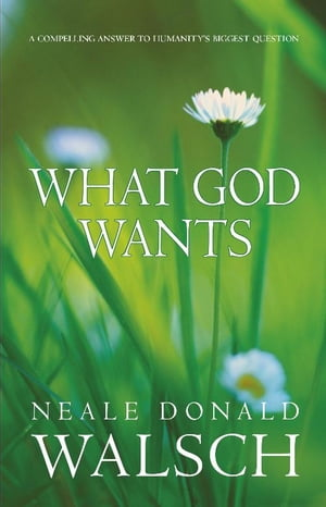 What God Wants A Compelling Answer to Humanity's Biggest Question