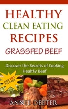 Healthy Clean Eating Recipes: Grassfed Beef: Discover the Secrets of Cooking Healthy Beef by Deeter Annie