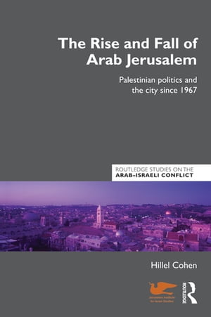 The Rise and Fall of Arab Jerusalem Palestinian Politics and the City since 1967