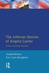 The Infernal Desires of Angela Carter: Fiction, Femininity, Feminism