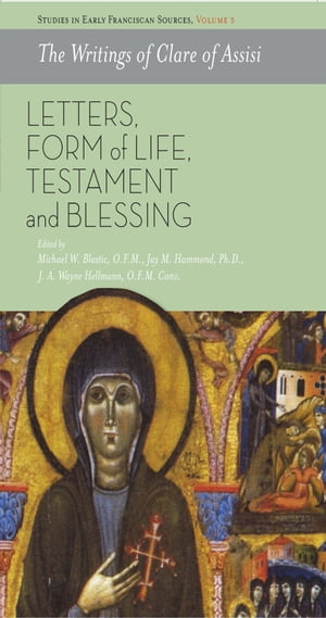 The Writings of Clare of Assisi: Letters, Form of Life, Testament and Blessing by Michael W. Blastic Ofm
