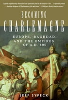 Becoming Charlemagne: Europe, Baghdad, and the Empires of A.D. 800