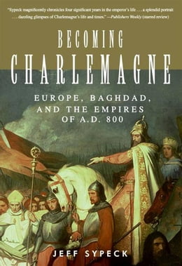 Book Becoming Charlemagne: Europe, Baghdad, and the Empires of A.D. 800 by Jeff Sypeck