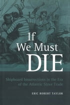 If We Must Die: Shipboard Insurrections in the Era of the Atlantic Slave Trade by Eric Robert Taylor
