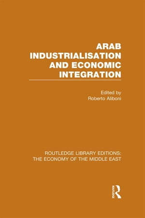 Arab Industrialisation and Economic Integration (RLE Economy of Middle East)