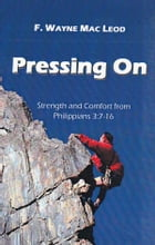 Pressing On: Strength and Comfort from Philippians 3:7-16 by F. Wayne Mac Leod