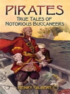 Pirates: True Tales of Notorious Buccaneers by Henry Gilbert