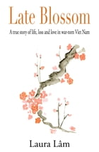 Late Blossom: A true story of life, loss and love in war-torn Viet Nam