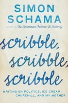 Scribble, Scribble, Scribble: Writing on Politics, Ice Cream, Churchill, and My Mother by Simon Schama