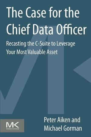 The Case for the Chief Data Officer Recasting the C-Suite to Leverage Your Most Valuable Asset