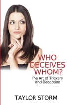 Who Deceives Whom?: The Art of Trickery and Deception by Taylor Storm